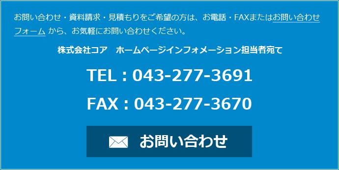 お問い合わせ・資料請求・見積もりをご希望の方は、お電話・FAXまたはお問い合わせフォームから、お気軽にお問い合わせください。 株式会社コア ホームページインフォメーション担当者宛て TEL:043-277-3691 FAX:043-277-3670