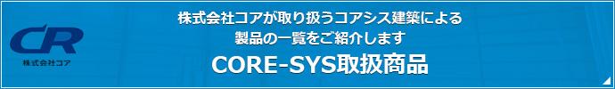 株式会社コアが取り扱うコアシス建築による 製品の一覧をご紹介します CORE-SYS取扱商品